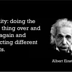 Our Insanity: Doing the same things over and over again and expecting different outcomes