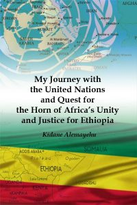 Kidane Alemayehu, My Journey with the United Nations and Quest for the Horn of Africa's Unity and Justice for Ethiopia